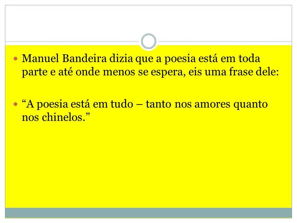 Manuel Bandeira dizia que a poesia está em toda parte e até onde menos se espera, eis uma frase dele: A poesia está em tudo – tanto nos amores quanto