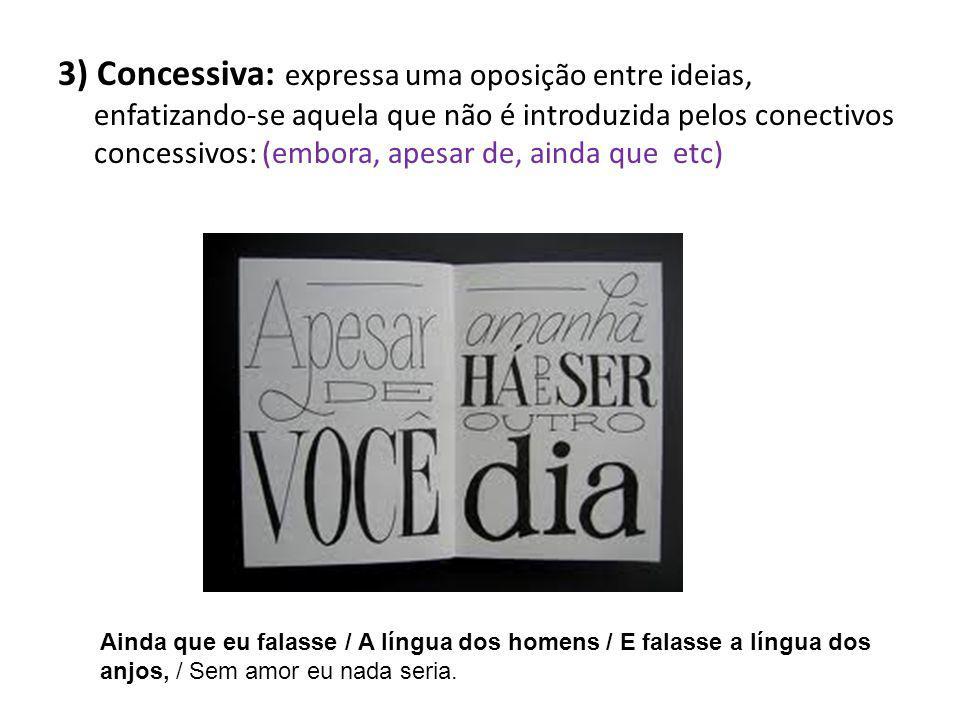 3) Concessiva: expressa uma oposição entre ideias, enfatizando-se aquela que não é introduzida pelos conectivos concessivos: (embora, apesar de, ainda