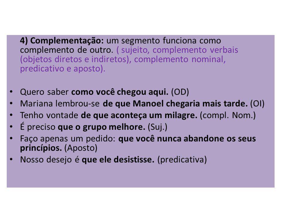 4) Complementação: um segmento funciona como complemento de outro. ( sujeito, complemento verbais (objetos diretos e indiretos), complemento nominal,