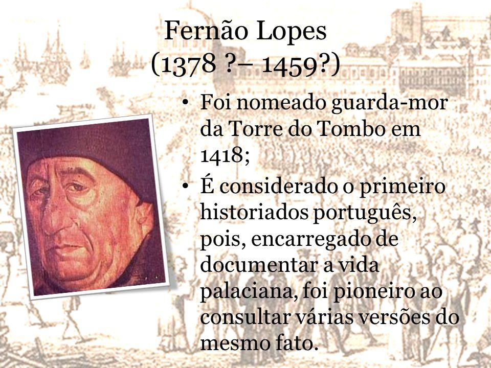 Fernão Lopes (1378 ?– 1459?) Foi nomeado guarda-mor da Torre do Tombo em 1418; É considerado o primeiro historiados português, pois, encarregado de documentar a vida palaciana, foi pioneiro ao consultar várias versões do mesmo fato.
