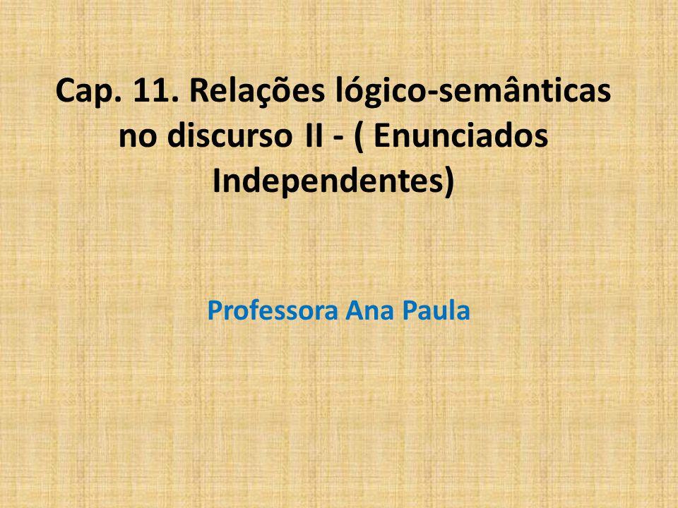 Cap. 11. Relações lógico-semânticas no discurso II - ( Enunciados Independentes) Professora Ana Paula