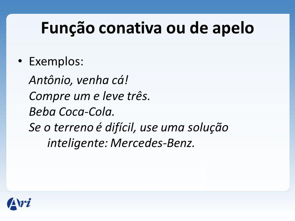 Função conativa ou de apelo Exemplos: Antônio, venha cá! Compre um e leve três. Beba Coca-Cola. Se o terreno é difícil, use uma solução inteligente: M