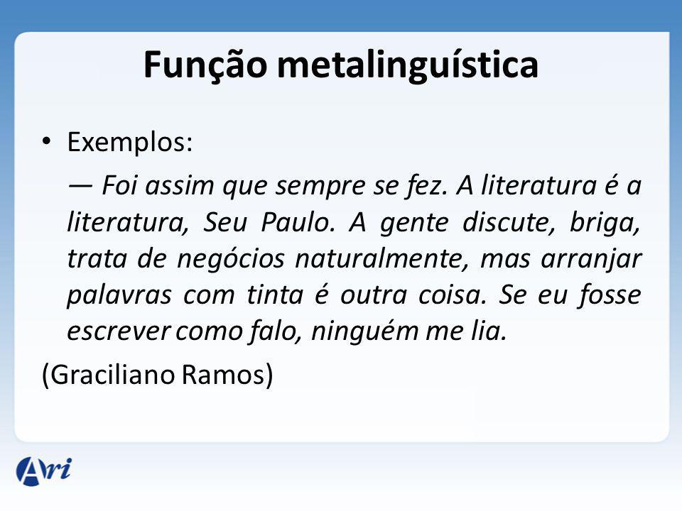 Função metalinguística Exemplos: Foi assim que sempre se fez. A literatura é a literatura, Seu Paulo. A gente discute, briga, trata de negócios natura