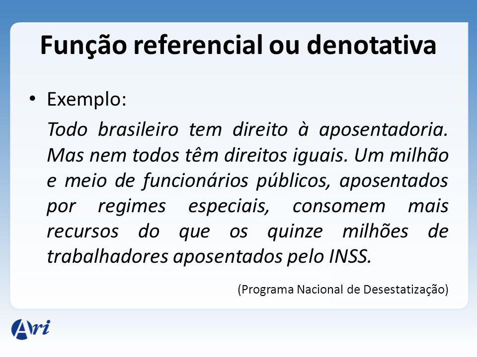 Função referencial ou denotativa Exemplo: Todo brasileiro tem direito à aposentadoria. Mas nem todos têm direitos iguais. Um milhão e meio de funcioná