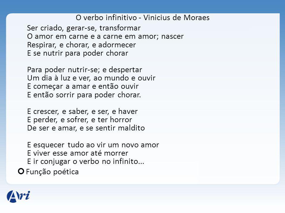 O verbo infinitivo - Vinicius de Moraes Ser criado, gerar-se, transformar O amor em carne e a carne em amor; nascer Respirar, e chorar, e adormecer E