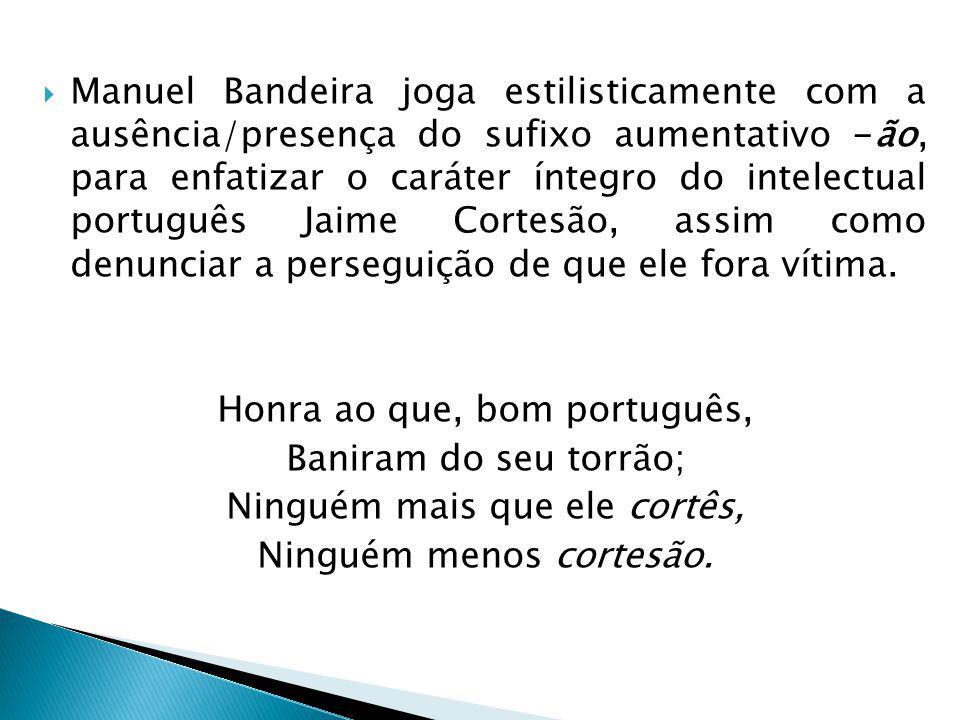 Manuel Bandeira joga estilisticamente com a ausência/presença do sufixo aumentativo -ão, para enfatizar o caráter íntegro do intelectual português Jaime Cortesão, assim como denunciar a perseguição de que ele fora vítima.