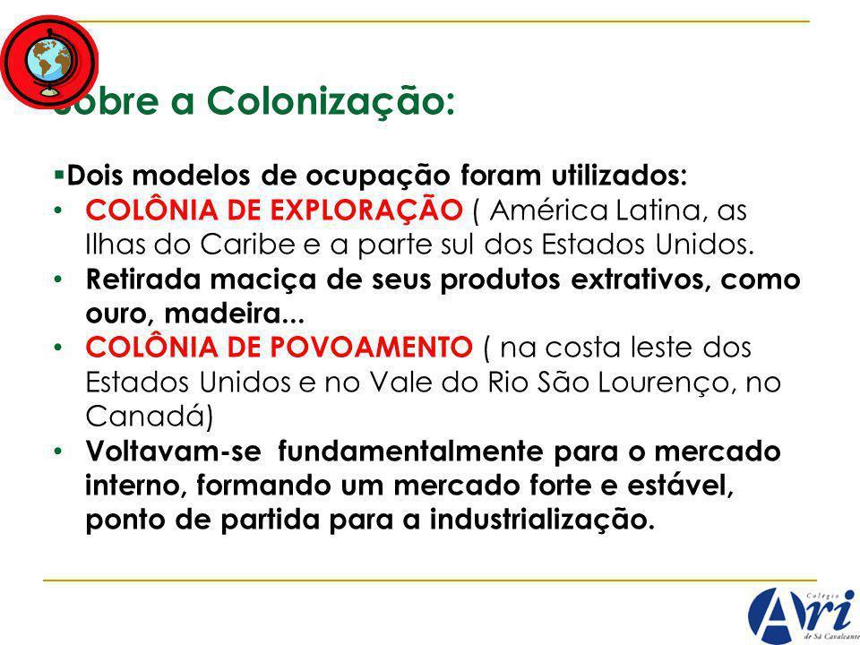 Sobre a Colonização: Dois modelos de ocupação foram utilizados: COLÔNIA DE EXPLORAÇÃO ( América Latina, as Ilhas do Caribe e a parte sul dos Estados Unidos.
