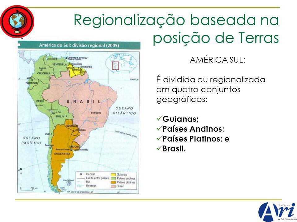 Regionalização baseada na posição de Terras AMÉRICA SUL: É dividida ou regionalizada em quatro conjuntos geográficos: Guianas; Países Andinos; Países Platinos; e Brasil.