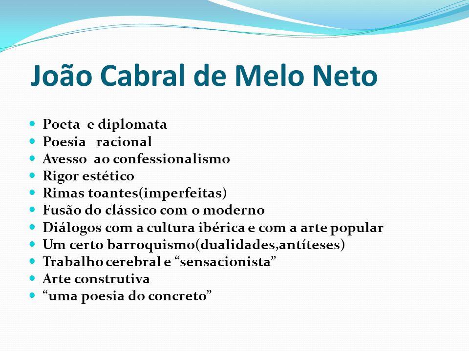 João Cabral de Melo Neto Poeta e diplomata Poesia racional Avesso ao confessionalismo Rigor estético Rimas toantes(imperfeitas) Fusão do clássico com
