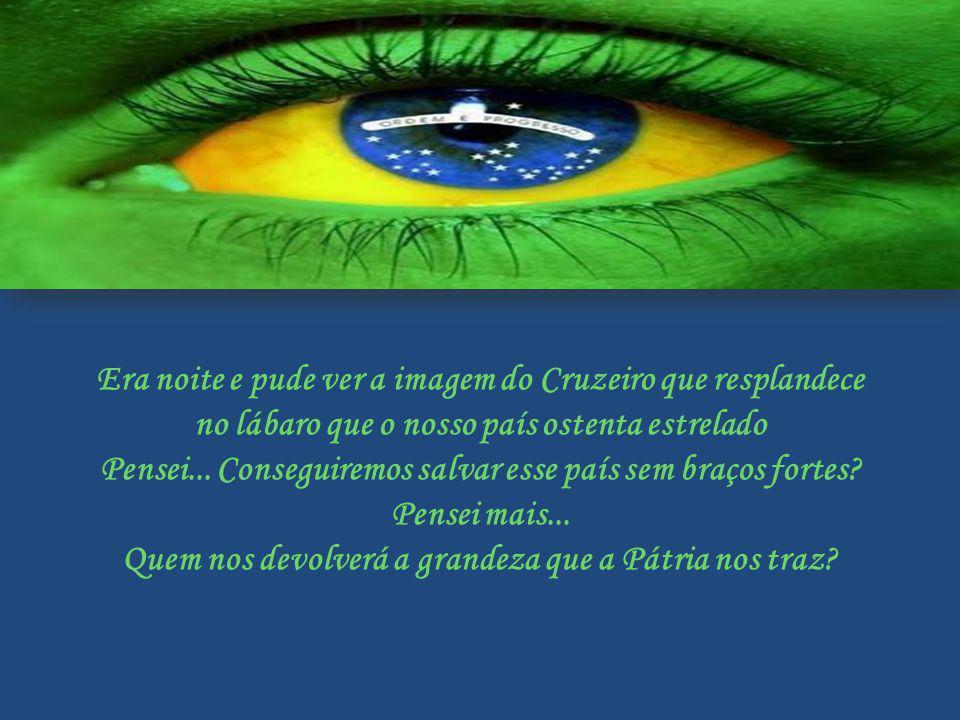Era noite e pude ver a imagem do Cruzeiro que resplandece no lábaro que o nosso país ostenta estrelado Pensei...
