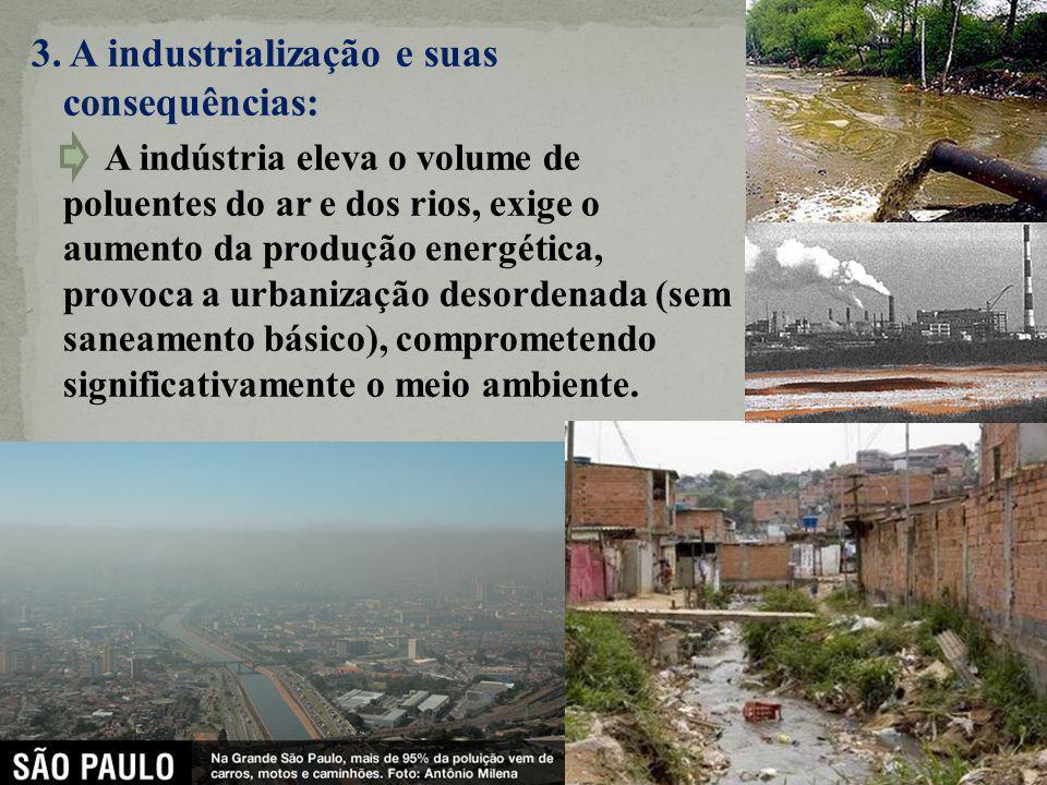3. A industrialização e suas consequências: A indústria eleva o volume de poluentes do ar e dos rios, exige o aumento da produção energética, provoca