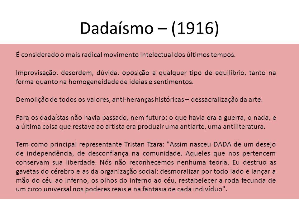 Dadaísmo – (1916) É considerado o mais radical movimento intelectual dos últimos tempos. Improvisação, desordem, dúvida, oposição a qualquer tipo de e