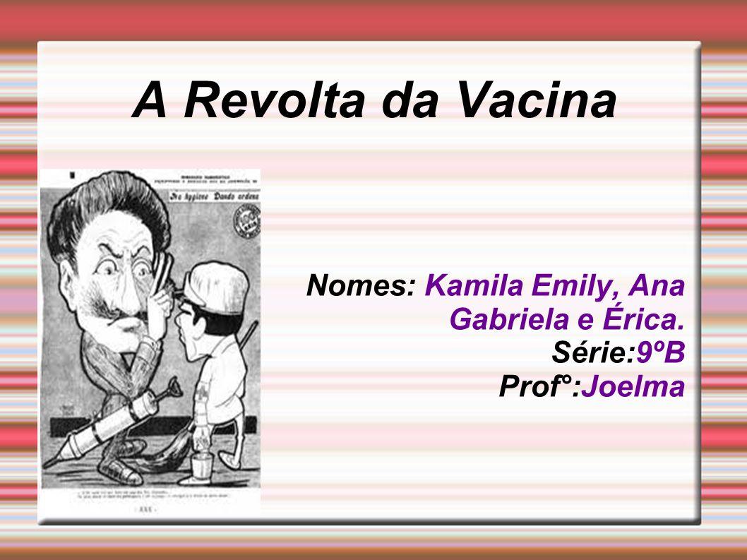 A Revolta da Vacina Nomes: Kamila Emily, Ana Gabriela e Érica. Série:9ºB Prof°:Joelma