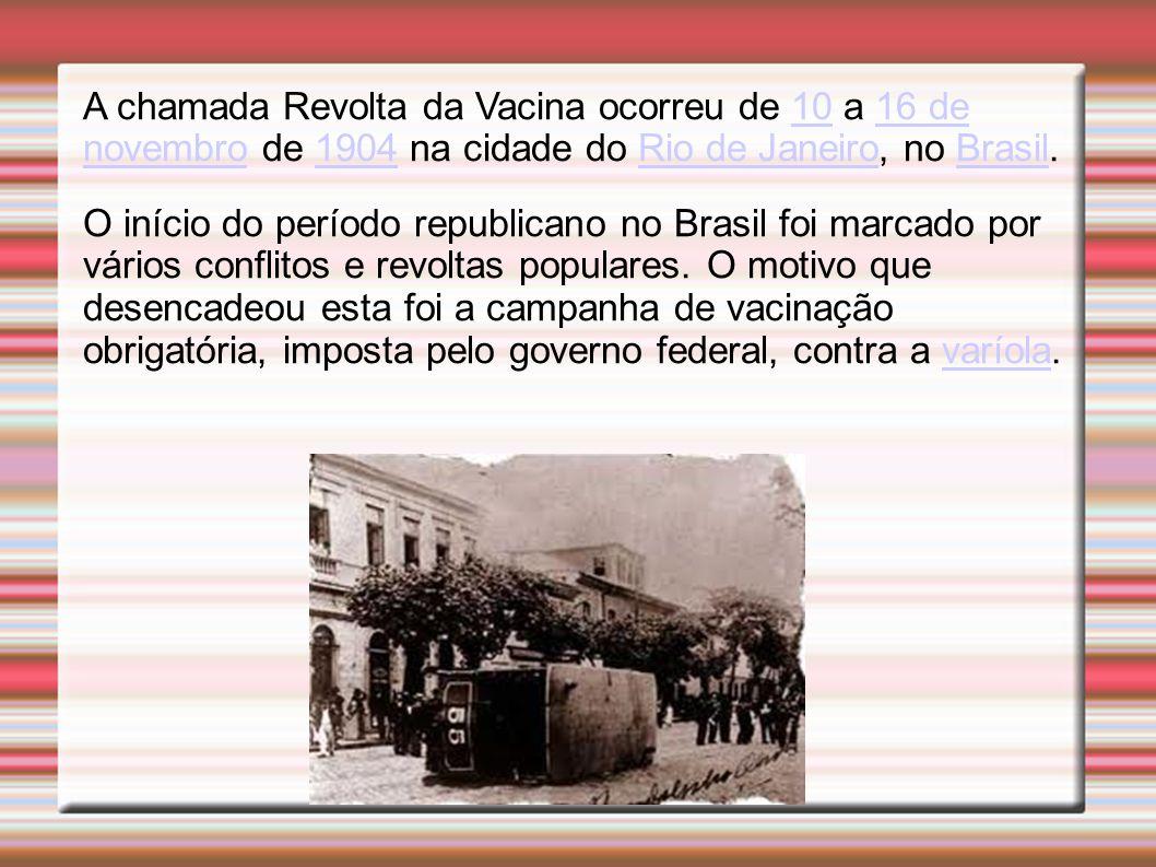 A chamada Revolta da Vacina ocorreu de 10 a 16 de novembro de 1904 na cidade do Rio de Janeiro, no Brasil.1016 de novembro1904Rio de JaneiroBrasil O início do período republicano no Brasil foi marcado por vários conflitos e revoltas populares.