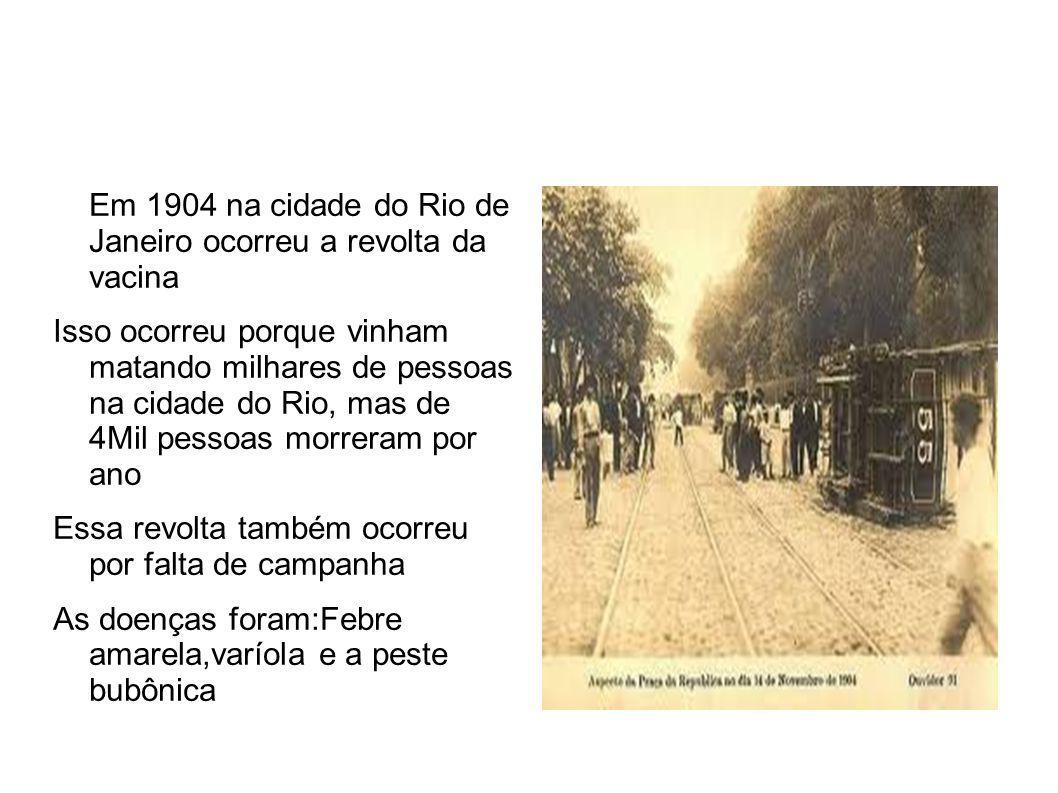 Em 1904 na cidade do Rio de Janeiro ocorreu a revolta da vacina Isso ocorreu porque vinham matando milhares de pessoas na cidade do Rio, mas de 4Mil pessoas morreram por ano Essa revolta também ocorreu por falta de campanha As doenças foram:Febre amarela,varíola e a peste bubônica