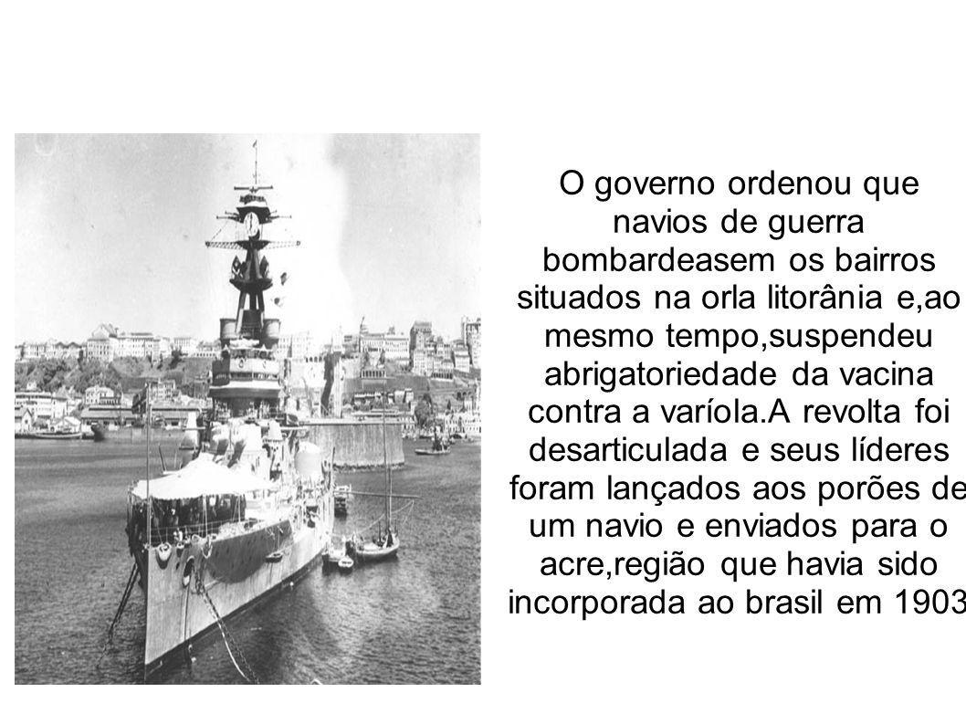 O governo ordenou que navios de guerra bombardeasem os bairros situados na orla litorânia e,ao mesmo tempo,suspendeu abrigatoriedade da vacina contra a varíola.A revolta foi desarticulada e seus líderes foram lançados aos porões de um navio e enviados para o acre,região que havia sido incorporada ao brasil em 1903