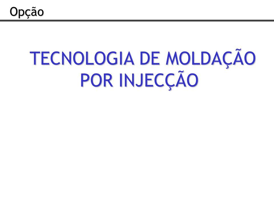 TECNOLOGIA DE MOLDAÇÃO POR INJECÇÃO Opção