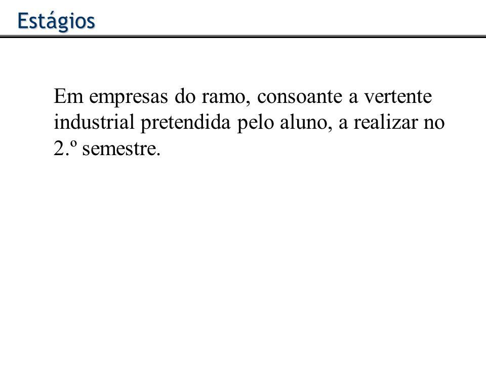 Em empresas do ramo, consoante a vertente industrial pretendida pelo aluno, a realizar no 2.º semestre.Estágios
