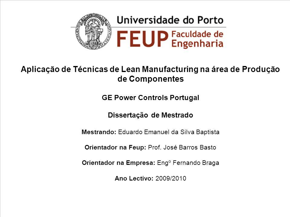 Aplicação de Técnicas de Lean Manufacturing na área de Produção de Componentes GE Power Controls Portugal Dissertação de Mestrado Mestrando: Eduardo Emanuel da Silva Baptista Orientador na Feup: Prof.