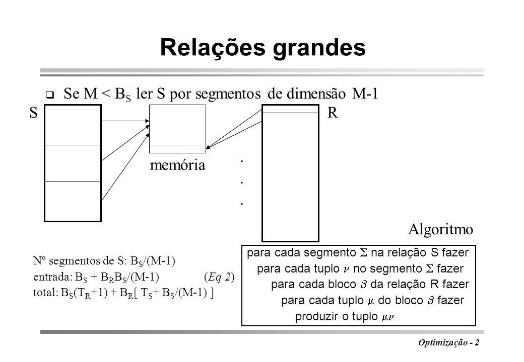Optimização - 2 Relações grandes Se M < B S ler S por segmentos de dimensão M-1...... SR memória Nº segmentos de S: B S /(M-1) entrada: B S + B R B S
