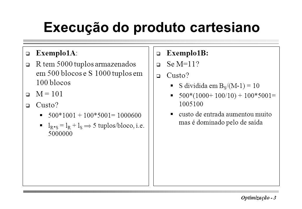 Optimização - 3 Execução do produto cartesiano Exemplo1A: R tem 5000 tuplos armazenados em 500 blocos e S 1000 tuplos em 100 blocos M = 101 Custo? 500