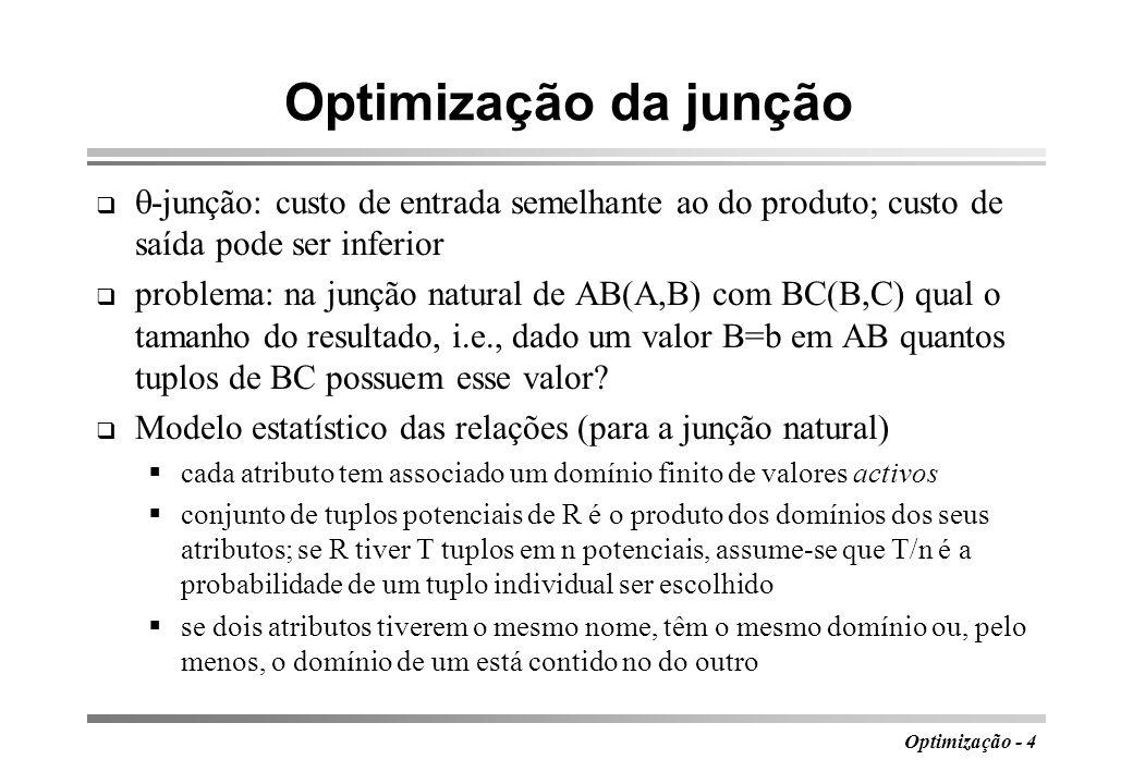 Optimização - 5 Implicações do modelo AB BC, em que cada valor de B em AB existe em BC, mas o contrário pode não suceder definições D A, D B, D C, E B - domínios de A em AB, B em BC, C em BC e B em AB I A, I B, I C - tamanhos das imagens de A, B e C (J B para E B ) cálculo da dimensão de AB BC nº de tuplos potenciais abc em D A D B D C : I A I B I C probabilidade de um tuplo arbitrário bc estar em BC: T BC /(I B I C ) probabilidade de um tuplo arbitrário ab estar em AB: vale 0 se b D B, mas b E B (ocorre (I B -J B )/I B vezes) vale T AB /(I A J B ), se b E B (ocorre J B /I B vezes) total: (I B -J B )/I B *0 + (J B /I B )*T AB /(I A J B ) = T AB /(I A I B ) (não depende de J B )