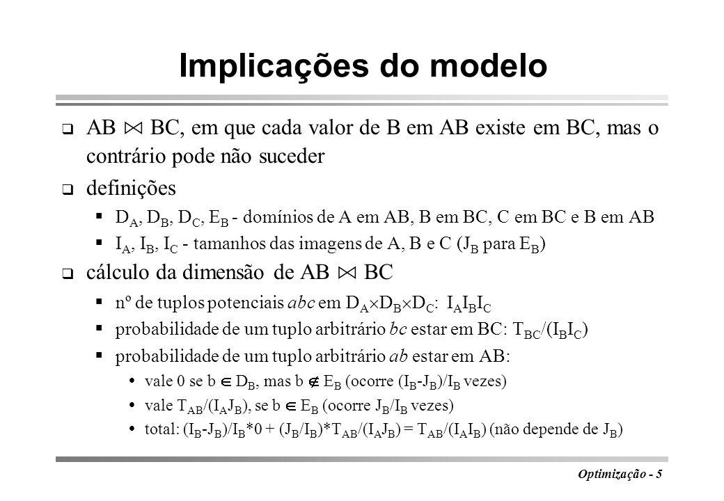 Optimização - 6 Dimensão da junção natural probabilidade de abc AB BC: T AB T BC /(I A I B 2 I C ) multiplicando pelo nº de tuplos possíveis (I A I B I C ), obtém-se a dimensão estimada da junção: T AB T BC /I B generalizando para vários atributos comuns, tamanho de R S: nº de blocos: (B R T S + T R B S )/I (I é o denominador anterior) (Eq 3) Exemplo 2: R(A,B,C) e S(B,C,D)R.B S.B, S.C R.C com T R =5000, B R =500, T S =1000, B S =100, I B =50, I C =40 U= (500*1000 + 100*5000)/(40*50)= 500 se C for dependente do B ambos funcionam como um só atributo e I=50, resultando em U=20 000, em vez de 500 blocos T R T S I B1 I B2 … I Bk