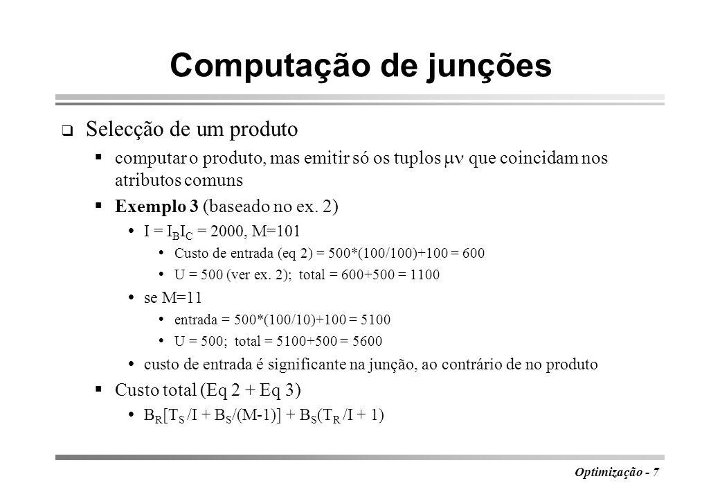 Optimização - 8 Computação de junções Ordenação-junção preprocessar as relações R(A,B) e S(B,C) ordenando-as pelo atributo comum percorrer simultaneamente as relações, comparando os valores dos atributos de junção; de cada vez que se encontrarem coincidências faz-se o produto dos respectivos subconjuntos de tuplos método de ordenação: fusão com multivia; faz no máximo log M B passos com 2B acessos em cada passo processo final de junção percorre cada bloco uma só vez 2 B R log M B R + 2 B S log M B S + B R + B S + (B R T S + T R B S )/I Exemplo 3.