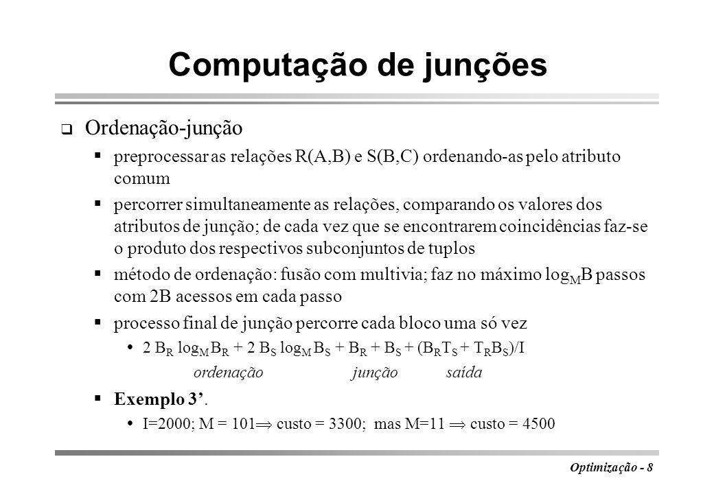 Optimização - 8 Computação de junções Ordenação-junção preprocessar as relações R(A,B) e S(B,C) ordenando-as pelo atributo comum percorrer simultaneam