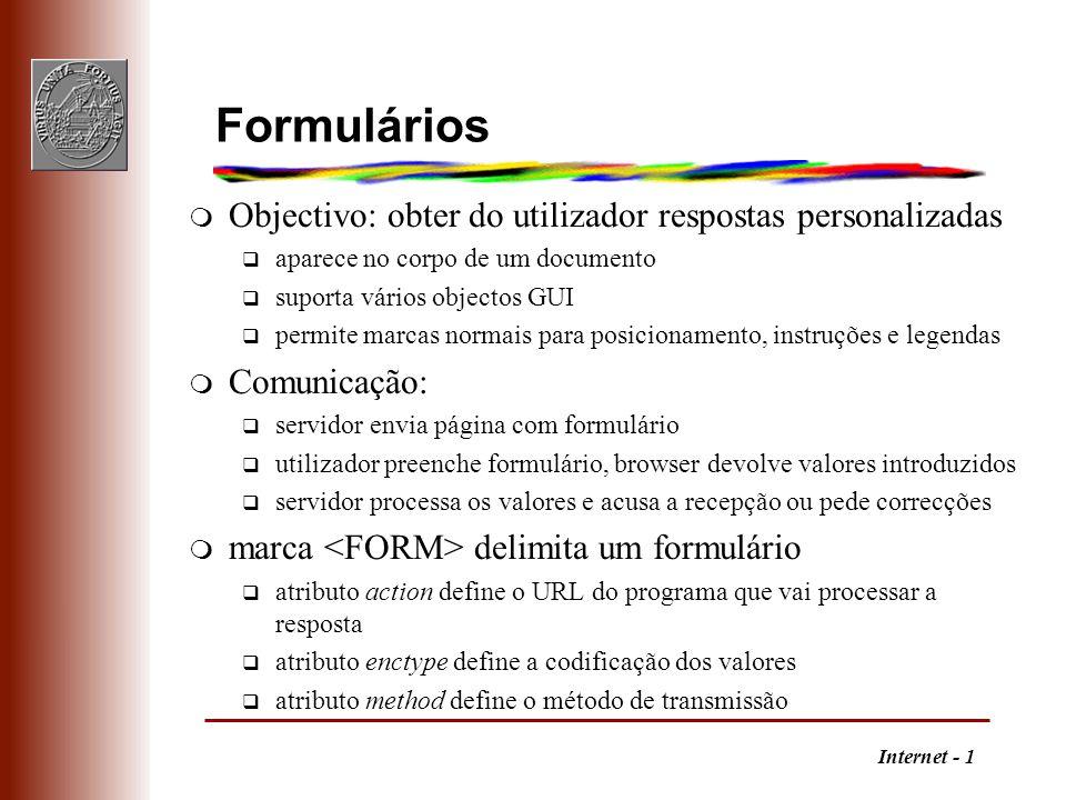 Internet - 1 Formulários m Objectivo: obter do utilizador respostas personalizadas q aparece no corpo de um documento q suporta vários objectos GUI q