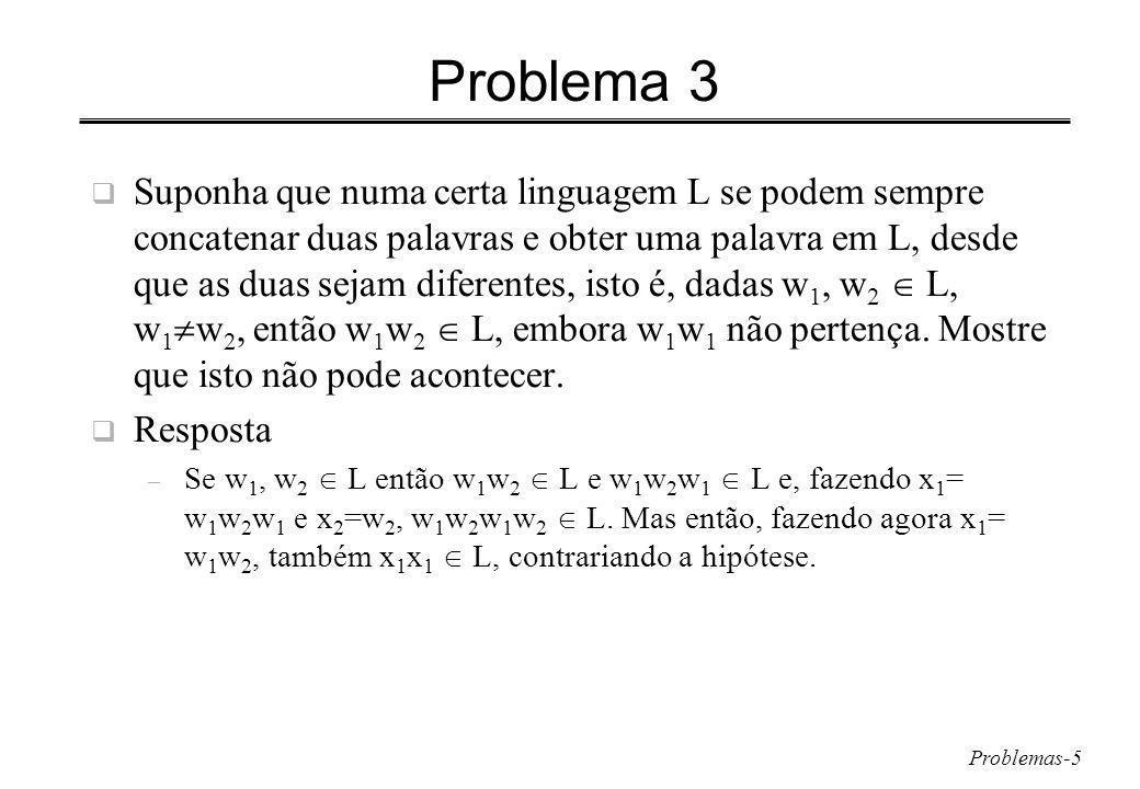 Problemas-5 Problema 3 Suponha que numa certa linguagem L se podem sempre concatenar duas palavras e obter uma palavra em L, desde que as duas sejam diferentes, isto é, dadas w 1, w 2 L, w 1 w 2, então w 1 w 2 L, embora w 1 w 1 não pertença.
