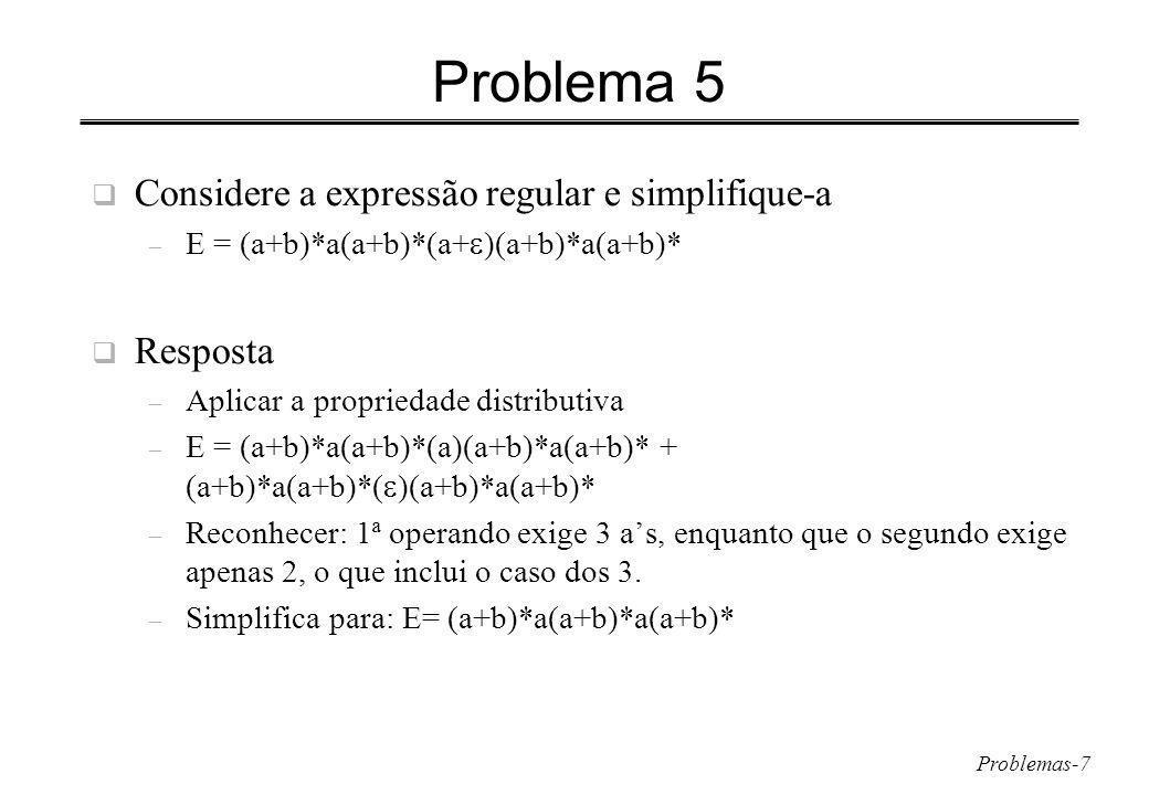 Problemas-7 Problema 5 Considere a expressão regular e simplifique-a – E = (a+b)*a(a+b)*(a+ )(a+b)*a(a+b)* Resposta – Aplicar a propriedade distributiva – E = (a+b)*a(a+b)*(a)(a+b)*a(a+b)* + (a+b)*a(a+b)*( )(a+b)*a(a+b)* – Reconhecer: 1ª operando exige 3 as, enquanto que o segundo exige apenas 2, o que inclui o caso dos 3.