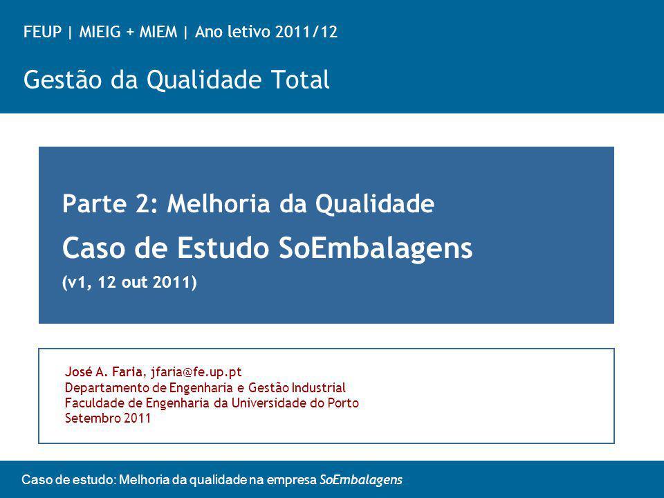 Caso de estudo: Melhoria da qualidade na empresa SoEmbalagens FEUP   MIEIG + MIEM   Ano letivo 2011/12 Gestão da Qualidade Total Parte 2: Melhoria da Qualidade Caso de Estudo SoEmbalagens (v1, 12 out 2011) José A.