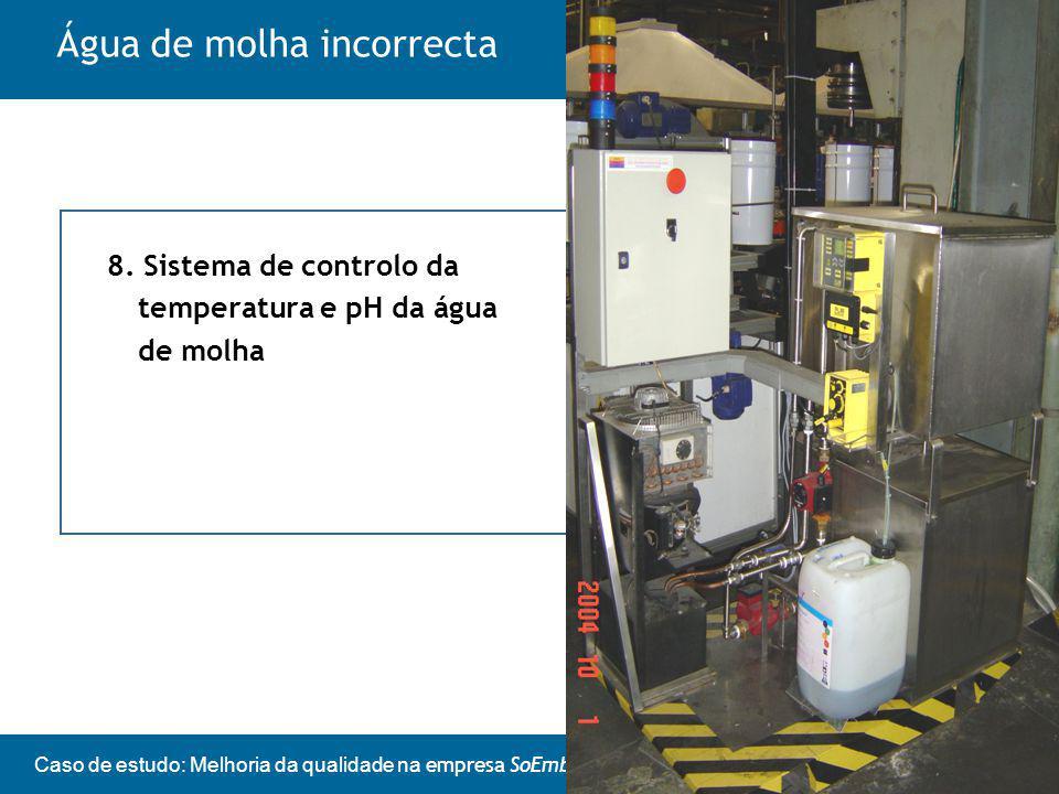 Caso de estudo: Melhoria da qualidade na empresa SoEmbalagens Água de molha incorrecta 8.