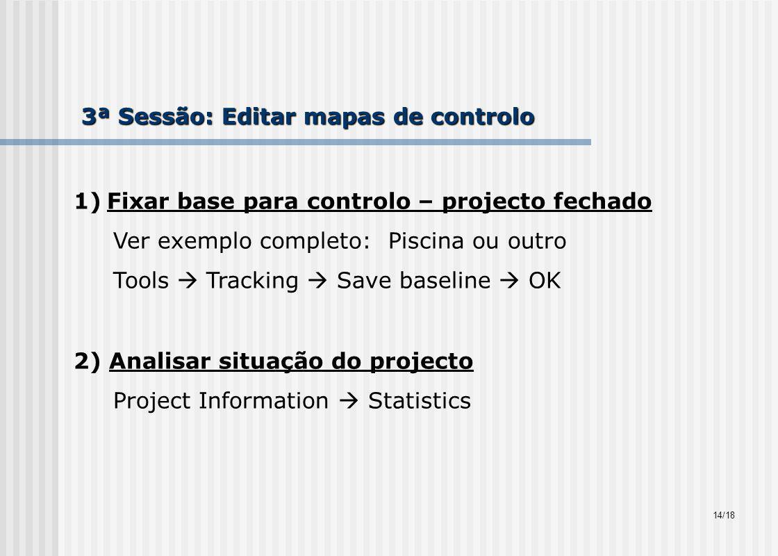 3ª Sessão: Editar mapas de controlo 1)Fixar base para controlo – projecto fechado Ver exemplo completo: Piscina ou outro Tools Tracking Save baseline OK 2) Analisar situação do projecto Project Information Statistics 14/18