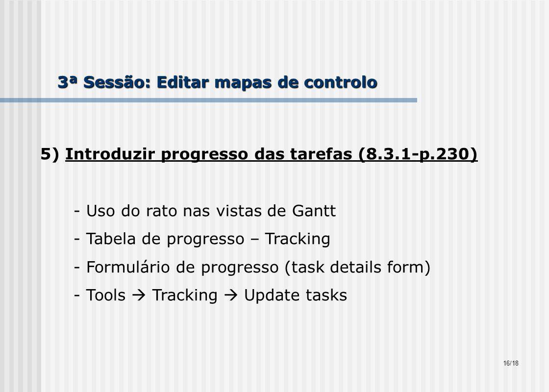 3ª Sessão: Editar mapas de controlo 5) Introduzir progresso das tarefas (8.3.1-p.230) - Uso do rato nas vistas de Gantt - Tabela de progresso – Tracking - Formulário de progresso (task details form) - Tools Tracking Update tasks 16/18