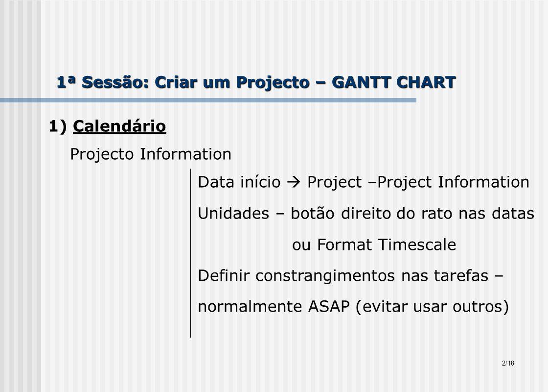 1ª Sessão: Criar um Projecto – GANTT CHART 1) Calendário Projecto Information Data início Project –Project Information Unidades – botão direito do rato nas datas ou Format Timescale Definir constrangimentos nas tarefas – normalmente ASAP (evitar usar outros) 2/18