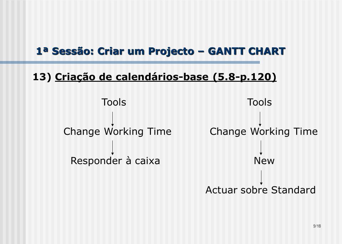 1ª Sessão: Criar um Projecto – GANTT CHART 13) Criação de calendários-base (5.8-p.120) Tools Tools Change Working Time Change Working Time Responder à caixa New Actuar sobre Standard 9/18