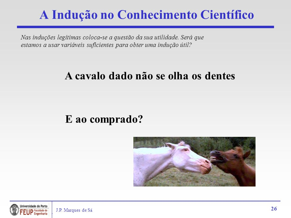 J.P. Marques de Sá 26 A Indução no Conhecimento Científico A cavalo dado não se olha os dentes E ao comprado? Nas induções legítimas coloca-se a quest