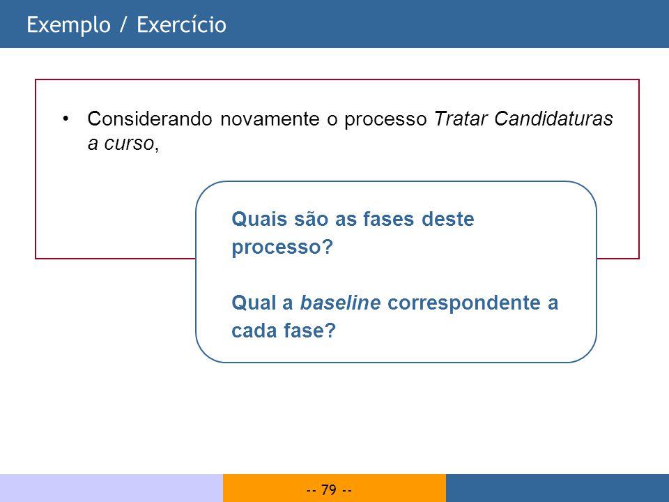 -- 79 -- Exemplo / Exercício Considerando novamente o processo Tratar Candidaturas a curso, Quais são as fases deste processo? Qual a baseline corresp