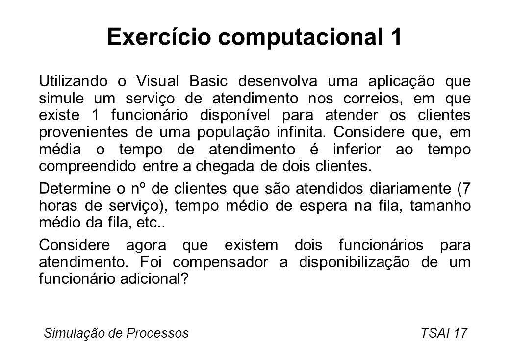 Simulação de Processos TSAI 17 Exercício computacional 1 Utilizando o Visual Basic desenvolva uma aplicação que simule um serviço de atendimento nos c
