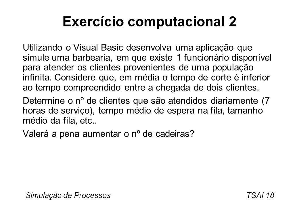 Simulação de Processos TSAI 18 Exercício computacional 2 Utilizando o Visual Basic desenvolva uma aplicação que simule uma barbearia, em que existe 1 funcionário disponível para atender os clientes provenientes de uma população infinita.