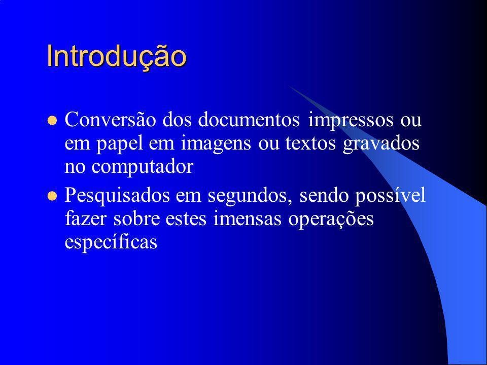 Introdução Conversão dos documentos impressos ou em papel em imagens ou textos gravados no computador Pesquisados em segundos, sendo possível fazer sobre estes imensas operações específicas