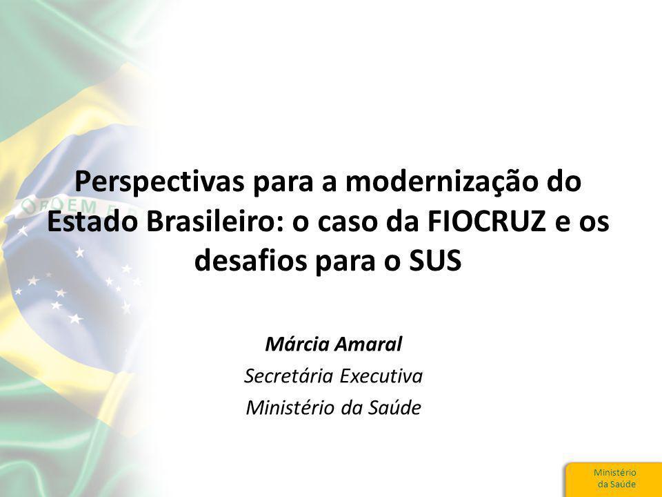 Ministério da Saúde Perspectivas para a modernização do Estado Brasileiro: o caso da FIOCRUZ e os desafios para o SUS Márcia Amaral Secretária Executiva Ministério da Saúde
