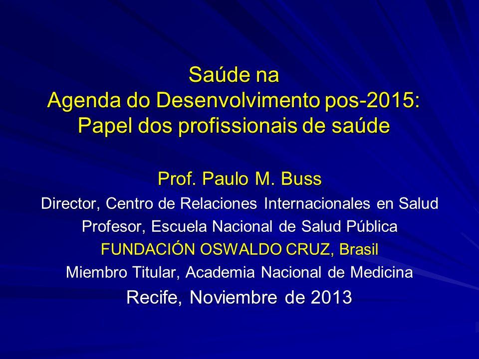 Saúde na Agenda do Desenvolvimento pos-2015: Papel dos profissionais de saúde Prof. Paulo M. Buss Director, Centro de Relaciones Internacionales en Sa