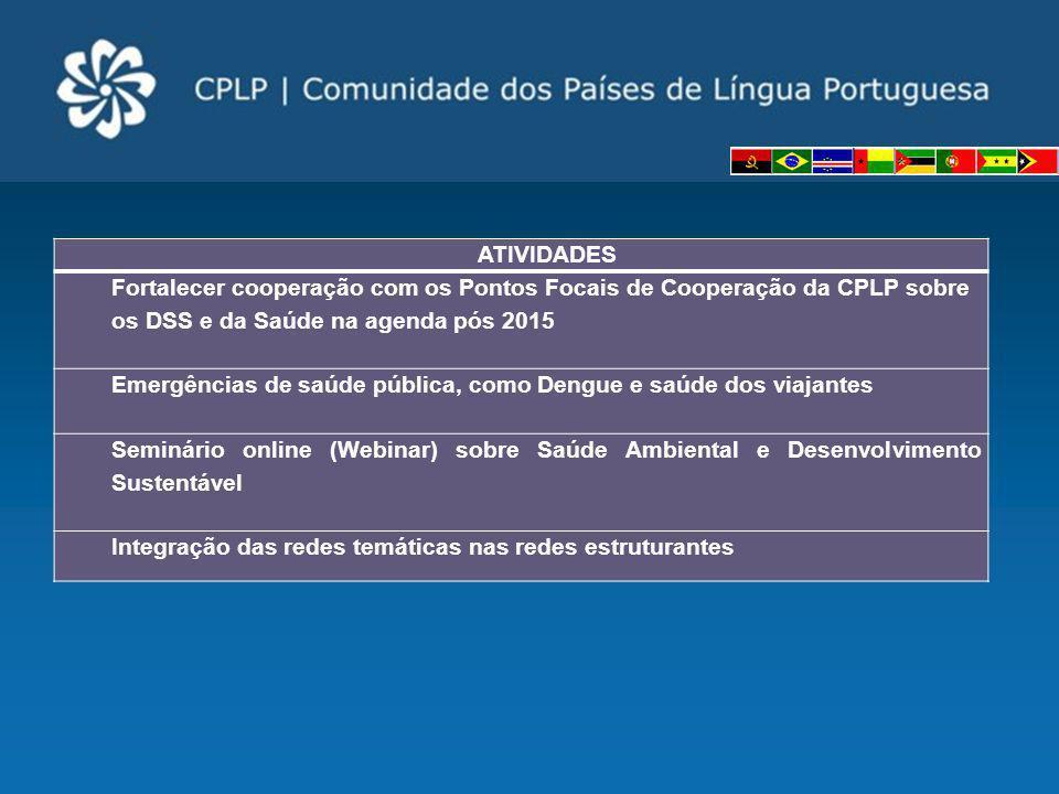 ATIVIDADES Fortalecer cooperação com os Pontos Focais de Cooperação da CPLP sobre os DSS e da Saúde na agenda pós 2015 Emergências de saúde pública, c