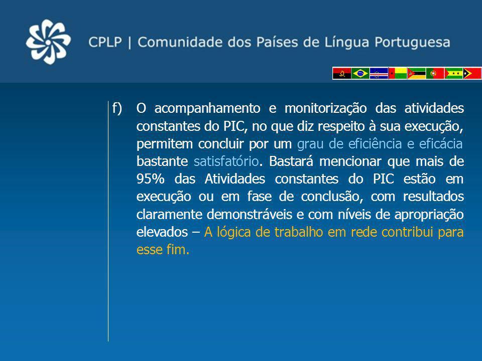 www.cplp.org Cooperação na CPLP Atividades constantes do PIC PROJETOS em execução CodificaçãoProjetos Instância de aprovação Montantes Financiados pelo FE (Euros) Estado de Execução PR41/LB/11 Apoio ao Desenvolvimento da Produção de Artesanato em São Tomé e Príncipe - Fases II e III XXII RPFC 727.309,00 Em conclusão Pr42/LDA/11 Programa de Capacitação dos Sistemas Estatísticos Nacionais PALOP e TL - Fase 1 XXIII RPFC 196.804,44 Em conclusão Pr43/LDA/11 Programa de Capacitação dos Laboratórios de Engenharia dos PALOP – Fase IV XXIII RPFC 205.215,95 Em conclusão Pr47/LIS/12 Programa CPLP nas Escolas XXIV RPFC 124.134,48 Em arranque Pr48/LIS/12 Apoio aos Estados membros da CPLP na área da Capacitação e Formação em Recursos Hídricos, em complementaridade ao Plano de Formação da CPLP em matéria de Recursos Hídricos XXIV RPFC 0,00 Sem arranque previsto Pr49/LIS/12 Capoeira: formação técnico-profissional e cidadania XXIV RPFC 212.599,70 Em execução Pr50/MAP/12 Programa de Capacitação dos Laboratórios de Engenharia dos PALOP – Fase V XXV RPFC 188.725,76 Em execução Pr51/MAP/12 Programa de Capacitação dos Sistemas Estatísticos Nacionais PALOP e TL - Fase 2 XXV RPFC 126.581,97 Em arranque Pr52/MAP/12 Projeto Rede de Instituições Públicas de Educação Superior (RIPES) para a Cooperação na Comunidade dos Países de Língua Portuguesa (CPLP) XXV RPFC 2.280.000,00 Em arranque Pr53/MAP/12 Base de Dados Jurídica da CPLP – Fase IV - Prolongamento XXV RPFC 60.250,00 Em execução Pr54/MAP/12 Elaboração dos Vocabulários Ortográficos Nacionais (VON) Aprovação eletrónica pelos PFC 82.200,00 Em arranque Pr55/LIS/13 Capacitação aos Países da CPLP conforme estabelecido no Plano de Formação da CPLP em Matéria de Recursos Hídricos XXVI RPFC 81.986,75 Em preparação de arranque Pr56/LIS/13 Fortalecimento da Capacidade Política e Institucional de Agentes Governamentais e Não-governamentais para a Promoção e Defesa dos Direitos das Pessoas com Deficiência nos Países da CPLP XXVI RPFC 478.550,00 Em pr
