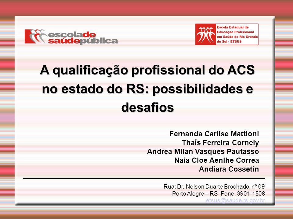 A qualificação profissional do ACS no estado do RS: possibilidades e desafios Rua: Dr. Nelson Duarte Brochado, nº 09 Porto Alegre – RS Fone: 3901-1508