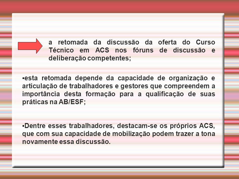 a retomada da discussão da oferta do Curso Técnico em ACS nos fóruns de discussão e deliberação competentes; esta retomada depende da capacidade de or