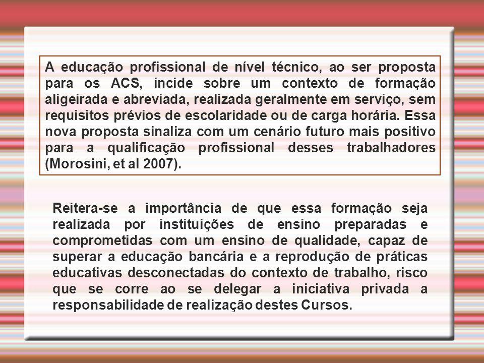 A educação profissional de nível técnico, ao ser proposta para os ACS, incide sobre um contexto de formação aligeirada e abreviada, realizada geralmen